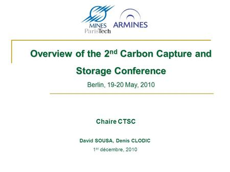Chaire CTSC Overview of the 2 nd Carbon Capture and Storage Conference Berlin, 19-20 May, 2010 1 er décembre, 2010 David SOUSA, Denis CLODIC.