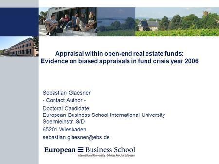 Appraisal within open-end real estate funds: Evidence on biased appraisals in fund crisis year 2006 Sebastian Glaesner - Contact Author - Doctoral Candidate.