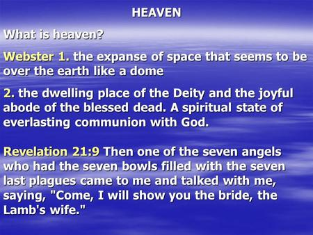 HEAVEN What is heaven? Webster 1. the expanse of space that seems to be over the earth like a dome 2. the dwelling place of the Deity and the joyful abode.