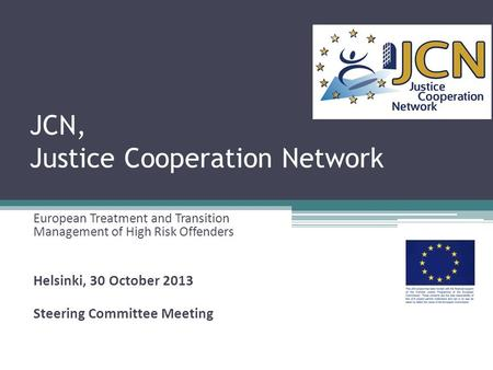 JCN, Justice Cooperation Network European Treatment and Transition Management of High Risk Offenders Helsinki, 30 October 2013 Steering Committee Meeting.