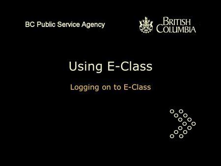Using E-Class Logging on to E-Class. This is a PowerPoint presentation of about three minutes duration. It will explain how to log on to E-Class. You.