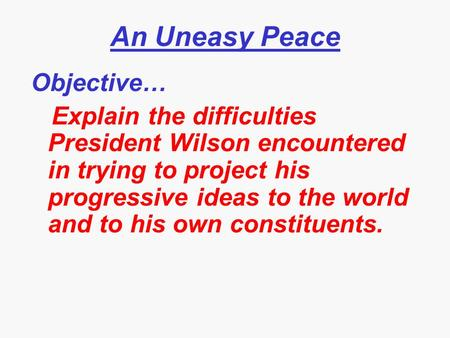An Uneasy Peace Objective… Explain the difficulties President Wilson encountered in trying to project his progressive ideas to the world and to his own.