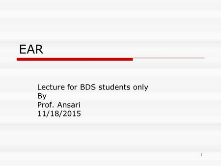 1 EAR Lecture for BDS students only By Prof. Ansari 11/18/2015.