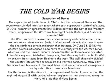 The Cold War Begins Separation of Berlin The separation of Berlin began in 1945 after the collapse of Germany. The country was divided into four zones,
