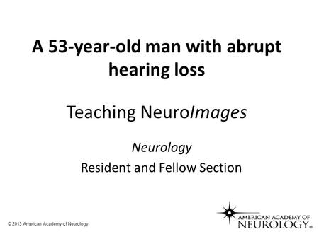A 53-year-old man with abrupt hearing loss Teaching NeuroImages Neurology Resident and Fellow Section © 2013 American Academy of Neurology.