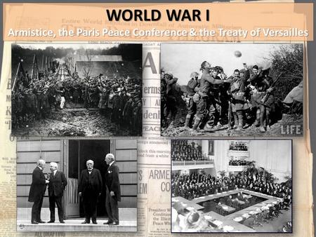 WORLD WAR I Armistice, the Paris Peace Conference & the Treaty of Versailles.