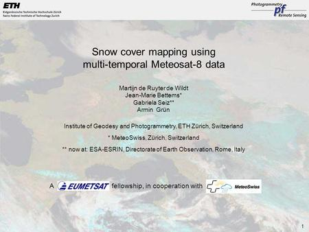 1 Snow cover mapping using multi-temporal Meteosat-8 data Martijn de Ruyter de Wildt Jean-Marie Bettems* Gabriela Seiz** Armin Grün Institute of Geodesy.