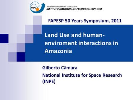 Land Use and human- enviroment interactions in Amazonia Gilberto Câmara National Institute for Space Research (INPE) FAPESP 50 Years Symposium, 2011.
