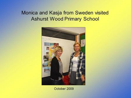 Monica and Kasja from Sweden visited Ashurst Wood Primary School October 2009.