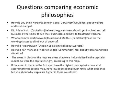 Questions comparing economic philosophies How do you think Herbert Spencer (Social Darwinism)would feel about welfare and food stamps? Did Adam Smith (Capitalism)believe.