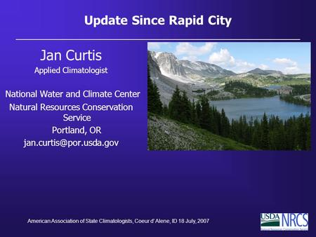 American Association of State Climatologists, Coeur d' Alene, ID 18 July, 2007 Update Since Rapid City Jan Curtis Applied Climatologist National Water.