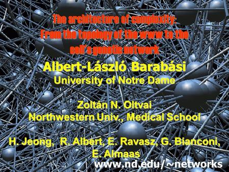 The architecture of complexity: From the topology of the www to the cell's genetic network Albert-László Barabási University of Notre Dame Zoltán N. Oltvai.
