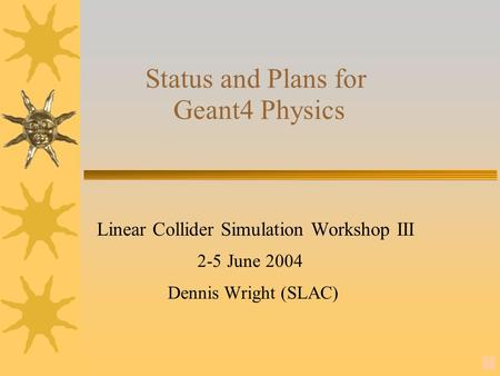 1 Status and Plans for Geant4 Physics Linear Collider Simulation Workshop III 2-5 June 2004 Dennis Wright (SLAC)