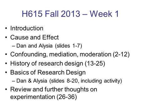 H615 Fall 2013 – Week 1 Introduction Cause and Effect –Dan and Alysia (slides 1-7) Confounding, mediation, moderation (2-12) History of research design.