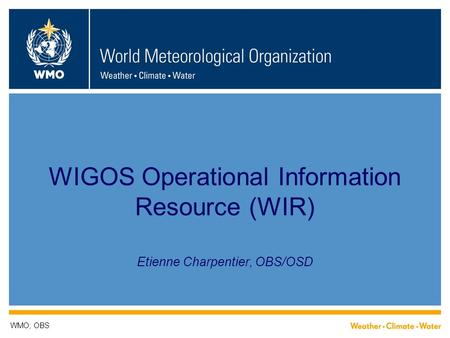 WIGOS Operational Information Resource (WIR) Etienne Charpentier, OBS/OSD WMO; OBS.