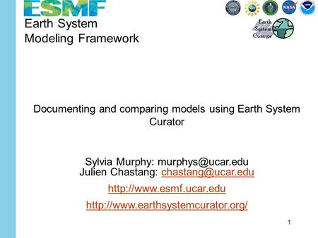 1 Earth System Modeling Framework Documenting and comparing models using Earth System Curator Sylvia Murphy: Julien Chastang: