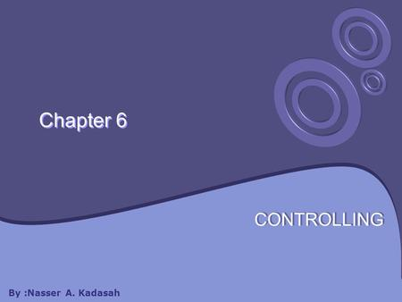 Chapter 6 CONTROLLING By :Nasser A. Kadasah. Chapter 6 will cover: 6.1 Controlling and Planning 6.2 Control Process 6.3 Types of Control.