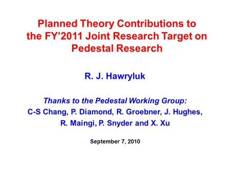 Planned Theory Contributions to the FY'2011 Joint Research Target on Pedestal Research R. J. Hawryluk Thanks to the Pedestal Working Group: C-S Chang,