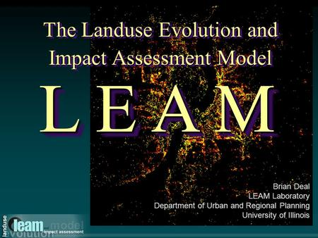 The Landuse Evolution and Impact Assessment Model L E A M Brian Deal LEAM Laboratory Department of Urban and Regional Planning University of Illinois.