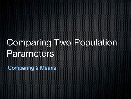 Comparing Two Population Parameters Comparing 2 Means.