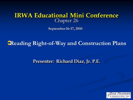 IRWA Educational Mini Conference IRWA Educational Mini Conference Chapter 26 Presenter: Richard Diaz, Jr. P.E. September 16-17, 2010  Reading Right-of-Way.