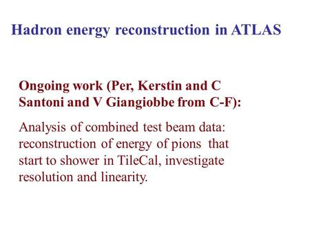 Hadron energy reconstruction in ATLAS Ongoing work (Per, Kerstin and C Santoni and V Giangiobbe from C-F): Analysis of combined test beam data: reconstruction.