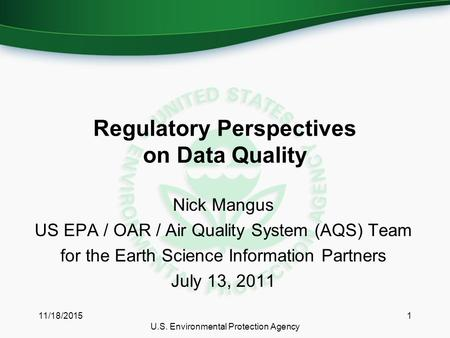 Regulatory Perspectives on Data Quality Nick Mangus US EPA / OAR / Air Quality System (AQS) Team for the Earth Science Information Partners July 13, 2011.