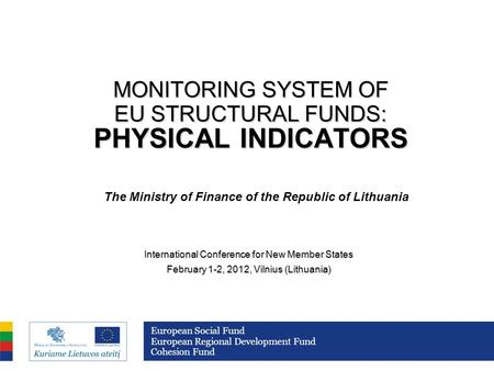 MONITORING SYSTEM OF EU STRUCTURAL FUNDS: PHYSICAL INDICATORS International Conference for New Member States February 1-2, 2012, Vilnius (Lithuania) European.