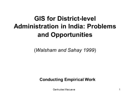 Gertrudes Macueve1 GIS for District-level Administration in India: Problems and Opportunities (Walsham and Sahay 1999) Conducting Empirical Work.
