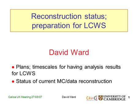 1 Calice UK Meeting 27/03/07David Ward Plans; timescales for having analysis results for LCWS Status of current MC/data reconstruction Reconstruction status;