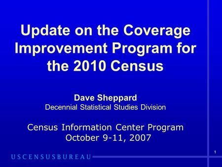 1 Update on the Coverage Improvement Program for the 2010 Census Dave Sheppard Decennial Statistical Studies Division Census Information Center Program.