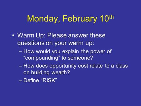 "Monday, February 10 th Warm Up: Please answer these questions on your warm up: –How would you explain the power of ""compounding"" to someone? –How does."
