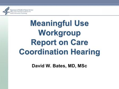 Meaningful Use Workgroup Report on Care Coordination Hearing David W. Bates, MD, MSc.