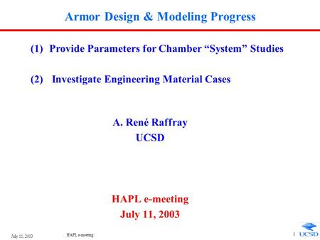 "July 11, 2003 HAPL e-meeting. 1 Armor Design & Modeling Progress A. René Raffray UCSD HAPL e-meeting July 11, 2003 (1)Provide Parameters for Chamber ""System"""