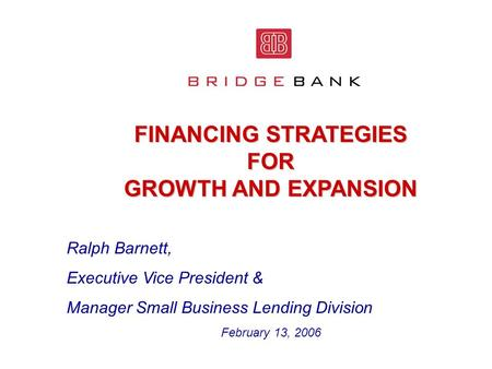 FINANCING STRATEGIES FOR GROWTH AND EXPANSION Ralph Barnett, Executive Vice President & Manager Small Business Lending Division February 13, 2006.