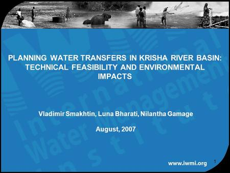 1 Vladimir Smakhtin, Luna Bharati, Nilantha Gamage August, 2007 PLANNING WATER TRANSFERS IN KRISHA RIVER BASIN: TECHNICAL FEASIBILITY AND ENVIRONMENTAL.