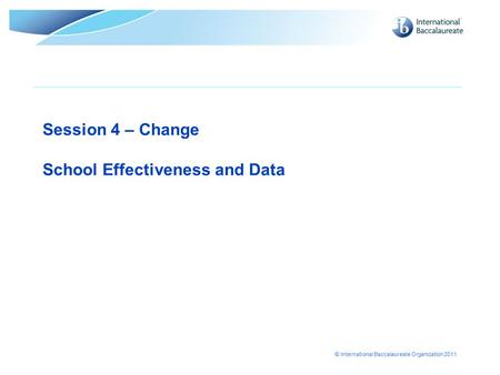 © International Baccalaureate Organization 2011 Session 4 – Change School Effectiveness and Data.