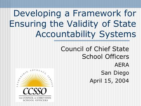 Developing a Framework for Ensuring the Validity of State Accountability Systems Council of Chief State School Officers AERA San Diego April 15, 2004.