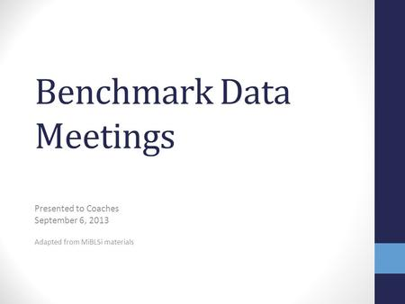 Benchmark Data Meetings Presented to Coaches September 6, 2013 Adapted from MiBLSi materials.