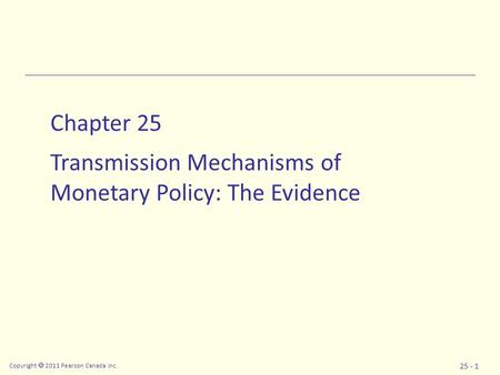 Copyright  2011 Pearson Canada Inc. 25 - 1 Chapter 25 Transmission Mechanisms of Monetary Policy: The Evidence.