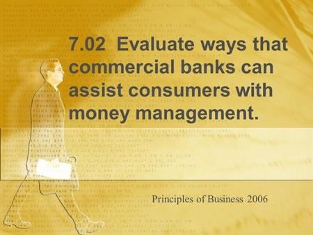 7.02 Evaluate ways that commercial banks can assist consumers with money management. Principles of Business 2006.