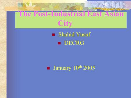 The Post-Industrial East Asian City Shahid Yusuf DECRG January 10 th 2005.
