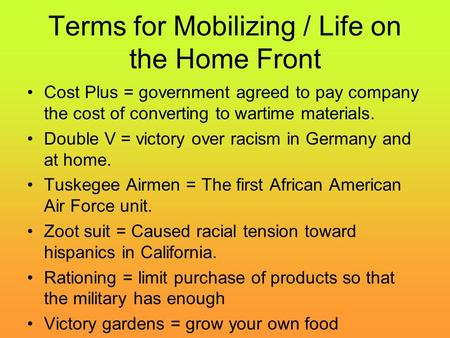 Terms for Mobilizing / Life on the Home Front Cost Plus = government agreed to pay company the cost of converting to wartime materials. Double V = victory.