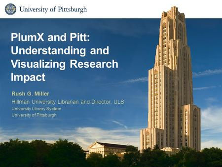 PlumX and Pitt: Understanding and Visualizing Research Impact Rush G. Miller Hillman University Librarian and Director, ULS University Library System University.