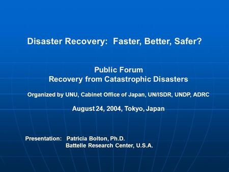 Disaster Recovery: Faster, Better, Safer? Public Forum Recovery from Catastrophic Disasters Organized by UNU, Cabinet Office of Japan, UN/ISDR, UNDP, ADRC.