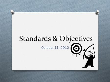 Standards & Objectives October 11, 2012. Our Objective O By the end of cluster, teachers will develop student friendly learning targets for their lessons.