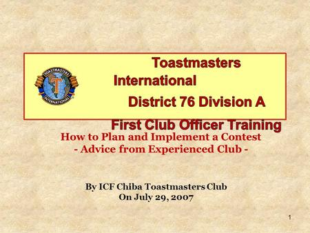 1 How to Plan and Implement a Contest - Advice from Experienced Club - By ICF Chiba Toastmasters Club On July 29, 2007.