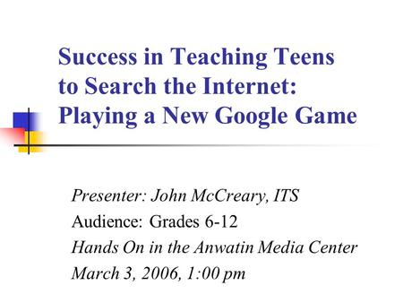 Success in Teaching Teens to Search the Internet: Playing a New Google Game Presenter: John McCreary, ITS Audience: Grades 6-12 Hands On in the Anwatin.