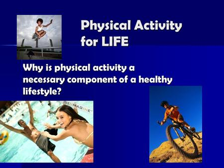 Physical Activity for LIFE Why is physical activity a necessary component of a healthy lifestyle?