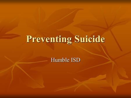 Preventing Suicide Humble ISD. What is depression? …more than the blues or the blahs; it is more than the normal every day ups and downs.